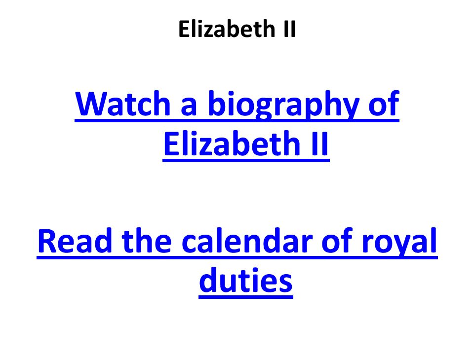 Elizabeth II Watch a biography of Elizabeth II Read the calendar of royal duties