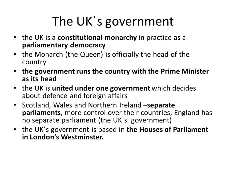 The UK΄s government the UK is a constitutional monarchy in practice as a parliamentary democracy the Monarch (the Queen) is officially the head of the country the government runs the country with the Prime Minister as its head the UK is united under one government which decides about defence and foreign affairs Scotland, Wales and Northern Ireland –separate parliaments, more control over their countries, England has no separate parliament (the UK΄s government) the UK΄s government is based in the Houses of Parliament in London's Westminster.