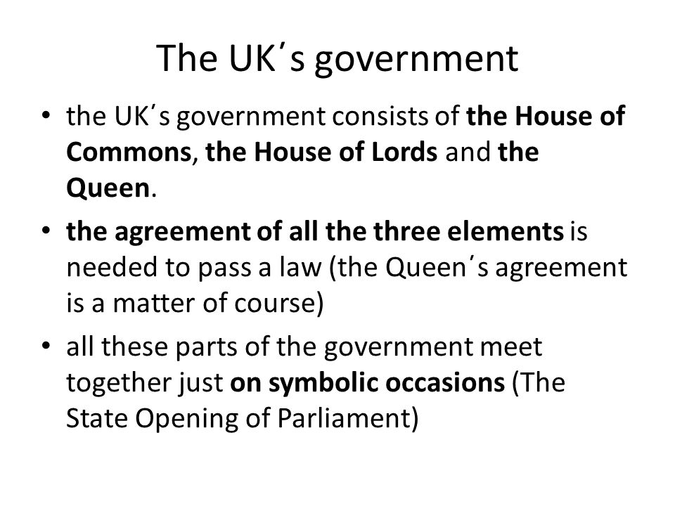 The UK΄s government the UK΄s government consists of the House of Commons, the House of Lords and the Queen.