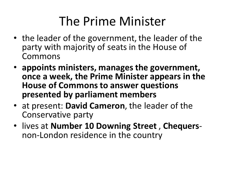 The Prime Minister the leader of the government, the leader of the party with majority of seats in the House of Commons appoints ministers, manages the government, once a week, the Prime Minister appears in the House of Commons to answer questions presented by parliament members at present: David Cameron, the leader of the Conservative party lives at Number 10 Downing Street, Chequers- non-London residence in the country
