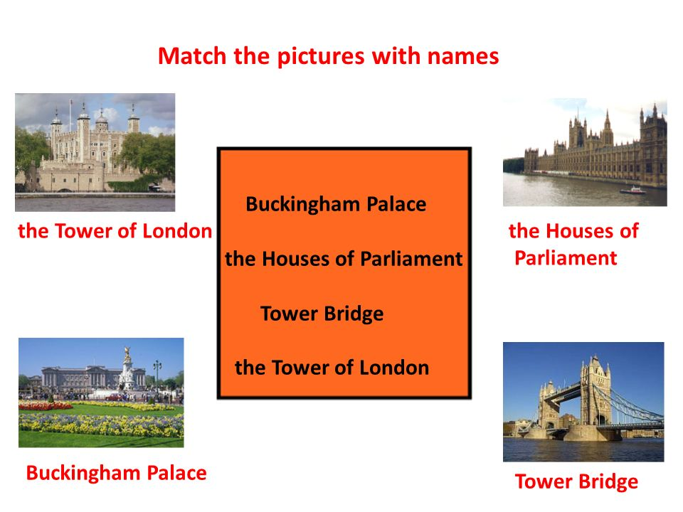 Buckingham Palace the Houses of Parliament Tower Bridge the Tower of London Match the pictures with names the Tower of London the Houses of Parliament Buckingham Palace Tower Bridge