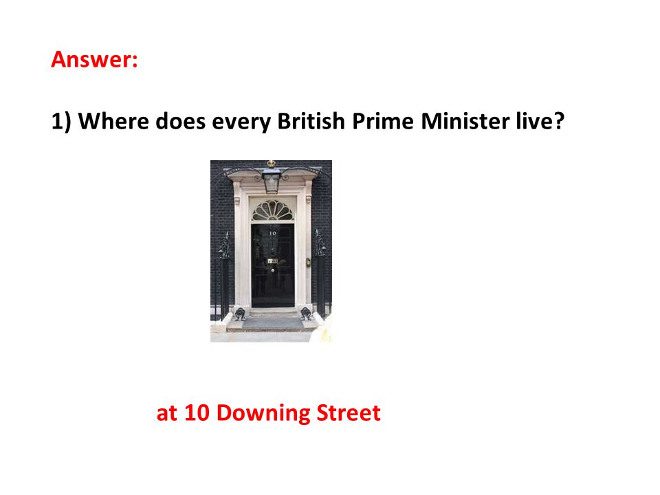 Answer: 1) Where does every British Prime Minister live? at 10 Downing Street