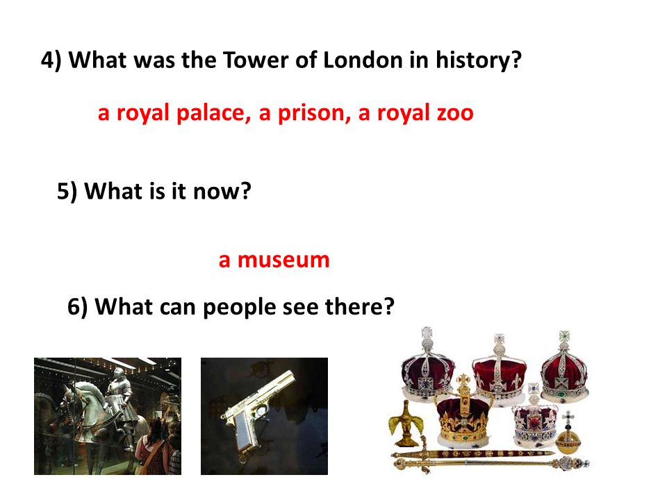 4) What was the Tower of London in history? a royal palace, a prison, a royal zoo 5) What is it now? a museum 6) What can people see there?
