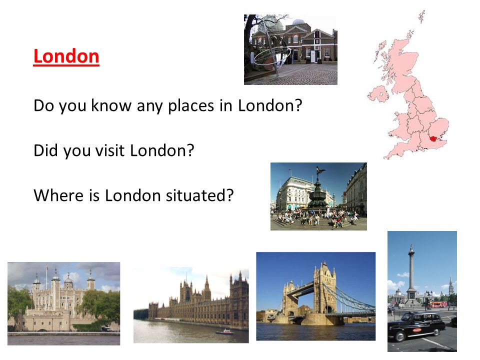 London Do you know any places in London? Did you visit London? Where is London situated?