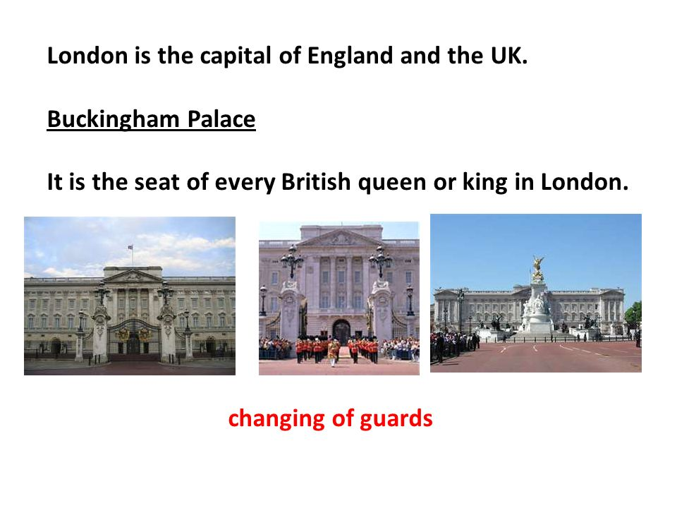 London is the capital of England and the UK. Buckingham Palace It is the seat of every British queen or king in London. changing of guards