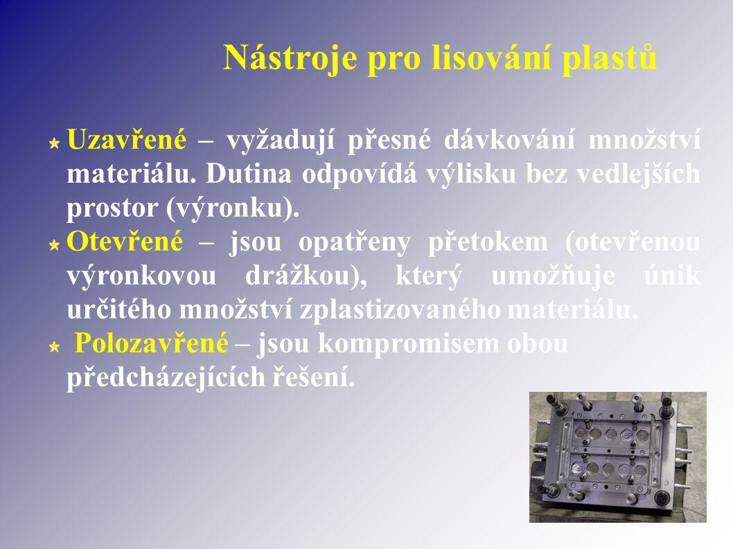 Nástroje pro lisování plastů Uzavřené – vyžadují přesné dávkování množství materiálu. Dutina odpovídá výlisku bez vedlejších prostor (výronku). Otevře