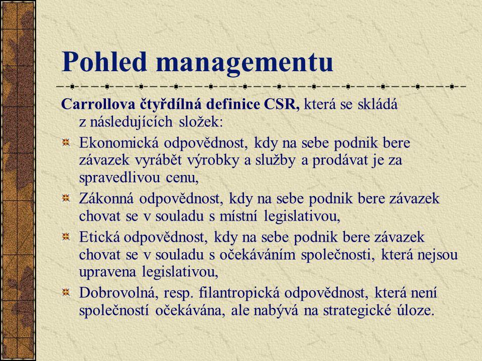 Pohled managementu Carrollova čtyřdílná definice CSR, která se skládá z následujících složek: Ekonomická odpovědnost, kdy na sebe podnik bere závazek vyrábět výrobky a služby a prodávat je za spravedlivou cenu, Zákonná odpovědnost, kdy na sebe podnik bere závazek chovat se v souladu s místní legislativou, Etická odpovědnost, kdy na sebe podnik bere závazek chovat se v souladu s očekáváním společnosti, která nejsou upravena legislativou, Dobrovolná, resp.