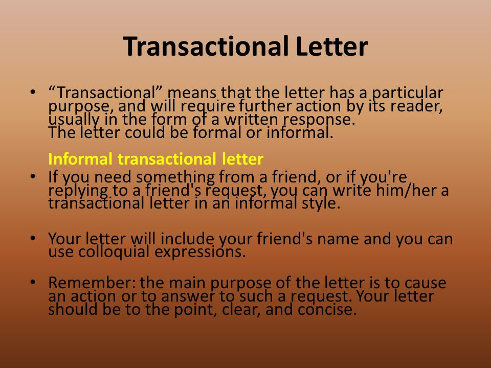 Transactional Letter Transactional means that the letter has a particular purpose, and will require further action by its reader, usually in the form of a written response.