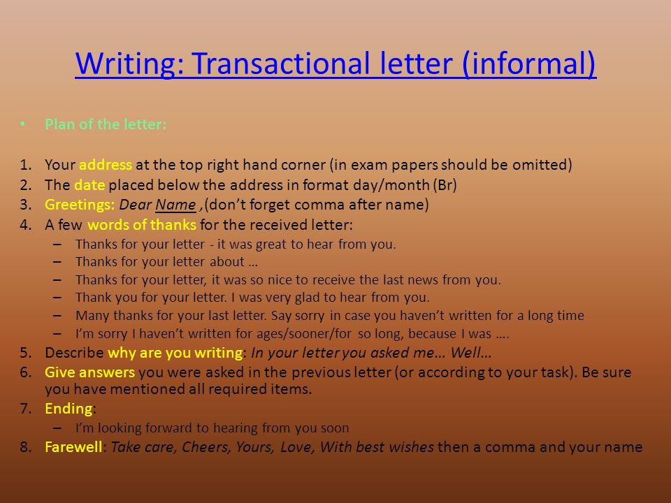 Writing: Transactional letter (informal) Plan of the letter: 1.Your address at the top right hand corner (in exam papers should be omitted) 2.The date placed below the address in format day/month (Br) 3.Greetings: Dear Name,(don't forget comma after name) 4.A few words of thanks for the received letter: – Thanks for your letter - it was great to hear from you.