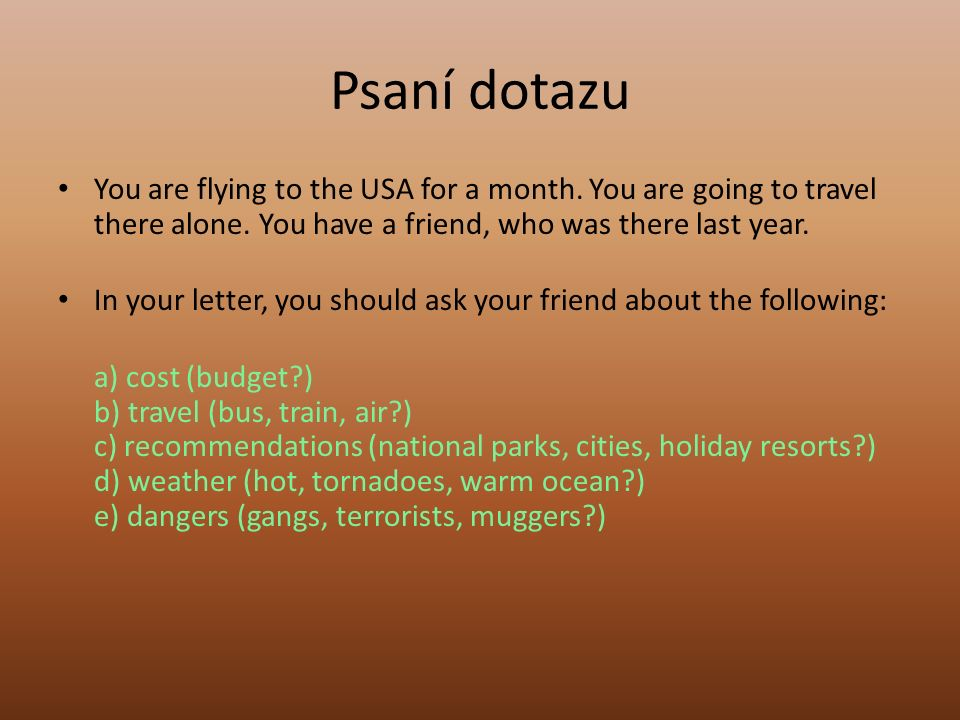 Psaní dotazu You are flying to the USA for a month. You are going to travel there alone. You have a friend, who was there last year. In your letter, y