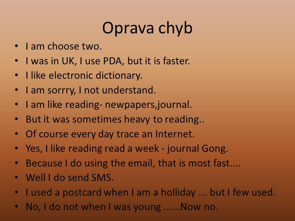 Oprava chyb I am choose two. I was in UK, I use PDA, but it is faster. I like electronic dictionary. I am sorrry, I not understand. I am like reading-