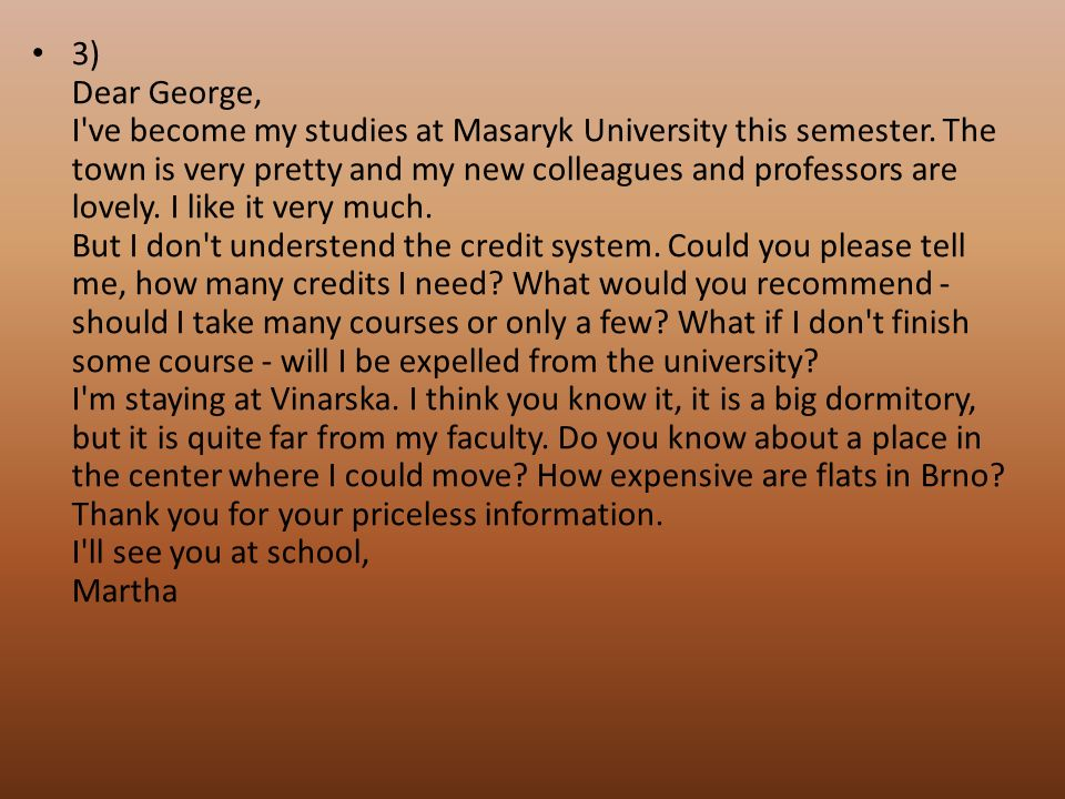 3) Dear George, I've become my studies at Masaryk University this semester. The town is very pretty and my new colleagues and professors are lovely. I
