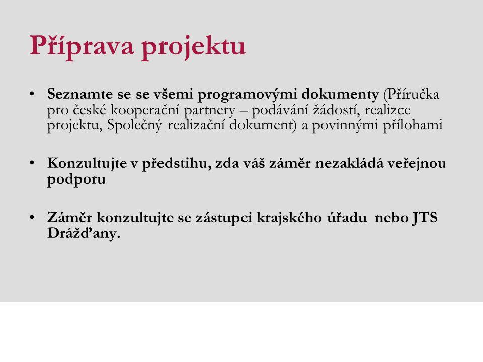 Příprava projektu Seznamte se se všemi programovými dokumenty (Příručka pro české kooperační partnery – podávání žádostí, realizce projektu, Společný realizační dokument) a povinnými přílohami Konzultujte v předstihu, zda váš záměr nezakládá veřejnou podporu Záměr konzultujte se zástupci krajského úřadu nebo JTS Drážďany.