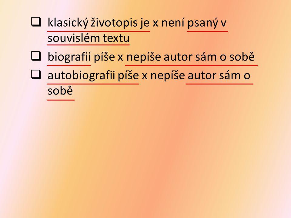  klasický životopis je x není psaný v souvislém textu  biografii píše x nepíše autor sám o sobě  autobiografii píše x nepíše autor sám o sobě