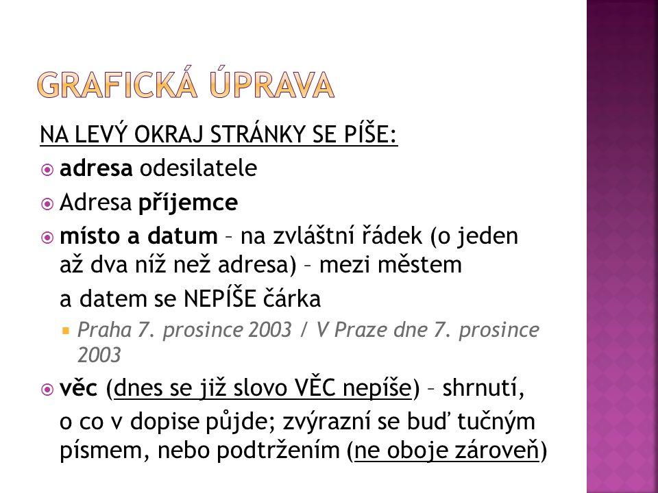 NA LEVÝ OKRAJ STRÁNKY SE PÍŠE:  adresa odesilatele  Adresa příjemce  místo a datum – na zvláštní řádek (o jeden až dva níž než adresa) – mezi městem a datem se NEPÍŠE čárka  Praha 7.