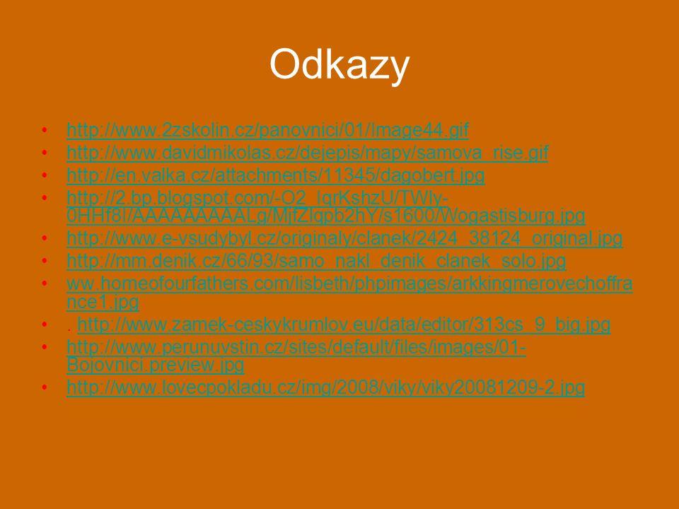 Odkazy http://www.2zskolin.cz/panovnici/01/Image44.gif http://www.davidmikolas.cz/dejepis/mapy/samova_rise.gif http://en.valka.cz/attachments/11345/dagobert.jpg http://2.bp.blogspot.com/-O2_IqrKshzU/TWly- 0HHf8I/AAAAAAAAALg/MjfZlqpb2hY/s1600/Wogastisburg.jpghttp://2.bp.blogspot.com/-O2_IqrKshzU/TWly- 0HHf8I/AAAAAAAAALg/MjfZlqpb2hY/s1600/Wogastisburg.jpg http://www.e-vsudybyl.cz/originaly/clanek/2424_38124_original.jpg http://mm.denik.cz/66/93/samo_nakl_denik_clanek_solo.jpg ww.homeofourfathers.com/lisbeth/phpimages/arkkingmerovechoffra nce1.jpgww.homeofourfathers.com/lisbeth/phpimages/arkkingmerovechoffra nce1.jpg.