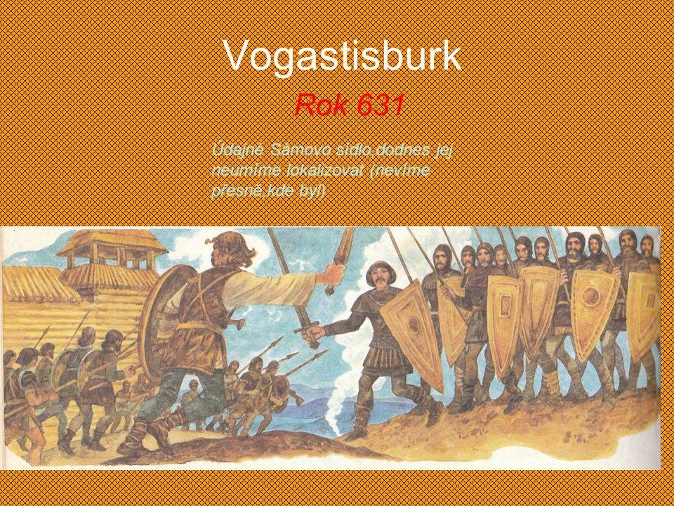 Vogastisburk Rok 631 Údajné Sámovo sídlo,dodnes jej neumíme lokalizovat (nevíme přesně,kde byl)