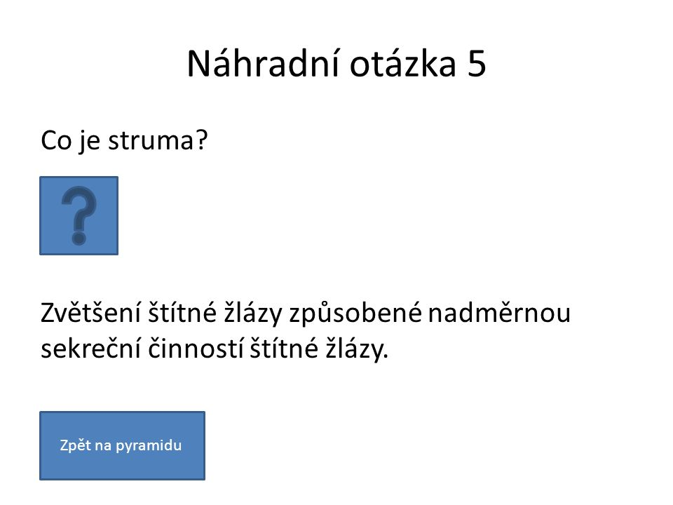 Náhradní otázka 5 Co je struma? Zvětšení štítné žlázy způsobené nadměrnou sekreční činností štítné žlázy. Zpět na pyramidu