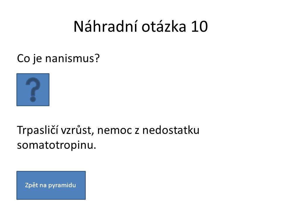 Náhradní otázka 10 Co je nanismus? Trpasličí vzrůst, nemoc z nedostatku somatotropinu. Zpět na pyramidu