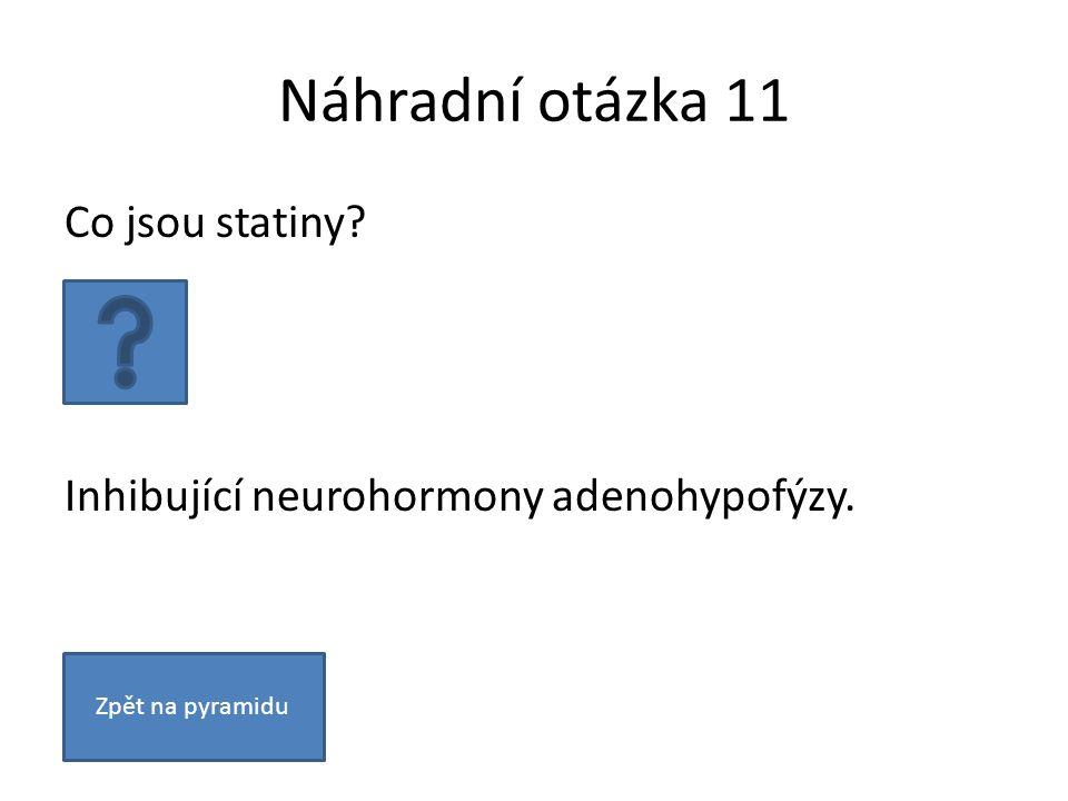 Náhradní otázka 11 Co jsou statiny Inhibující neurohormony adenohypofýzy. Zpět na pyramidu
