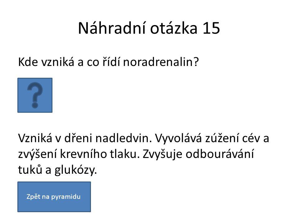 Náhradní otázka 15 Kde vzniká a co řídí noradrenalin? Vzniká v dřeni nadledvin. Vyvolává zúžení cév a zvýšení krevního tlaku. Zvyšuje odbourávání tuků