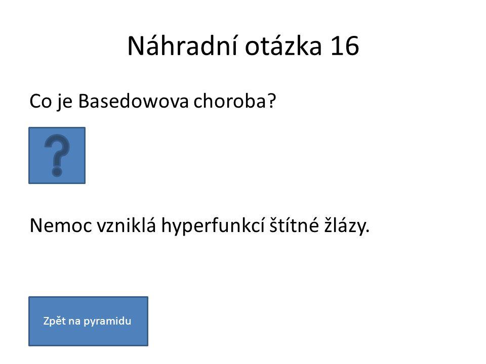 Náhradní otázka 16 Co je Basedowova choroba. Nemoc vzniklá hyperfunkcí štítné žlázy.
