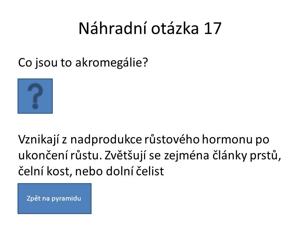 Náhradní otázka 17 Co jsou to akromegálie? Vznikají z nadprodukce růstového hormonu po ukončení růstu. Zvětšují se zejména články prstů, čelní kost, n
