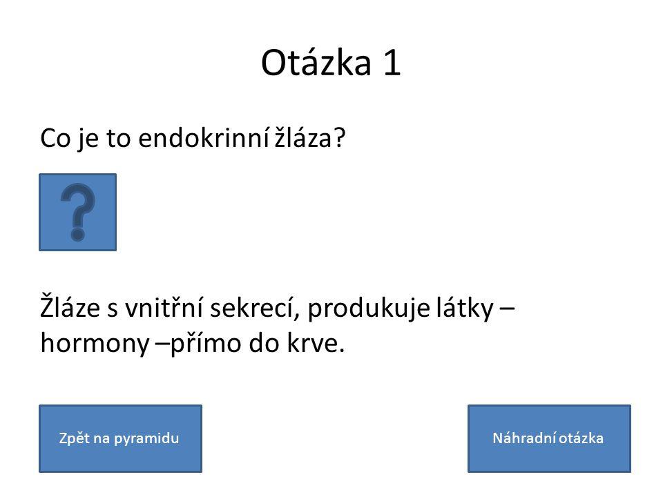 Otázka 1 Co je to endokrinní žláza? Žláze s vnitřní sekrecí, produkuje látky – hormony –přímo do krve. Zpět na pyramiduNáhradní otázka