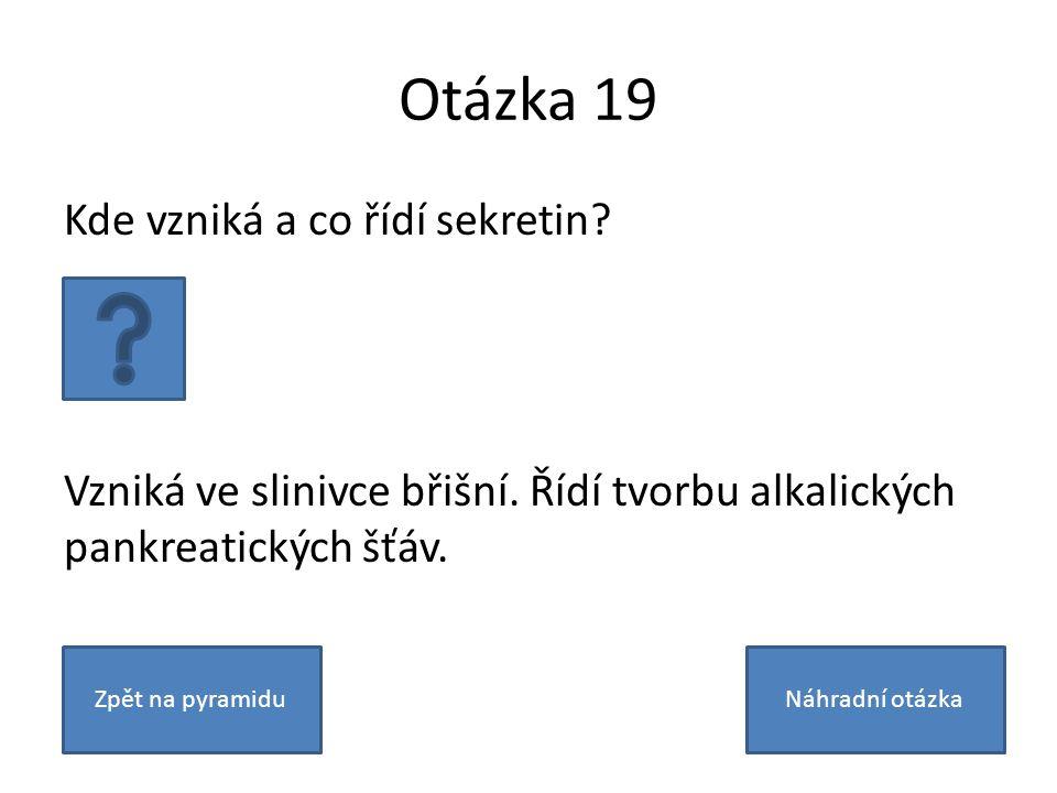 Otázka 19 Kde vzniká a co řídí sekretin? Vzniká ve slinivce břišní. Řídí tvorbu alkalických pankreatických šťáv. Zpět na pyramiduNáhradní otázka