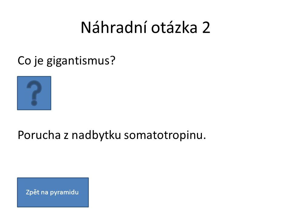 Náhradní otázka 2 Co je gigantismus? Porucha z nadbytku somatotropinu. Zpět na pyramidu