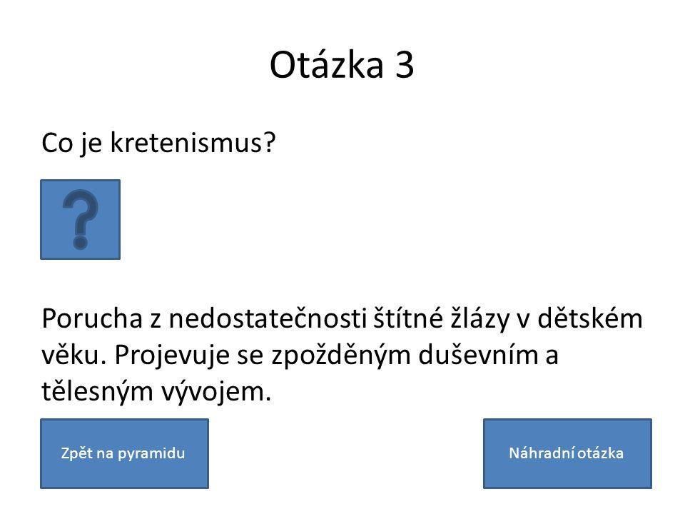 Otázka 3 Co je kretenismus? Porucha z nedostatečnosti štítné žlázy v dětském věku. Projevuje se zpožděným duševním a tělesným vývojem. Zpět na pyramid