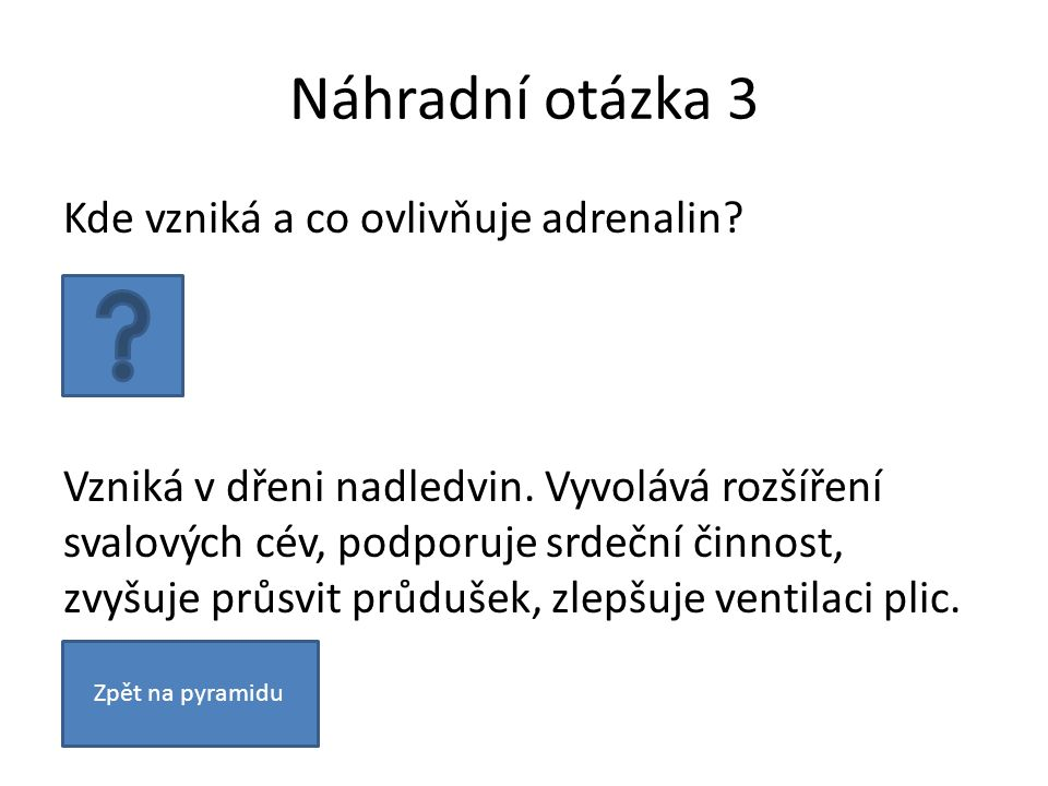 Náhradní otázka 3 Kde vzniká a co ovlivňuje adrenalin? Vzniká v dřeni nadledvin. Vyvolává rozšíření svalových cév, podporuje srdeční činnost, zvyšuje