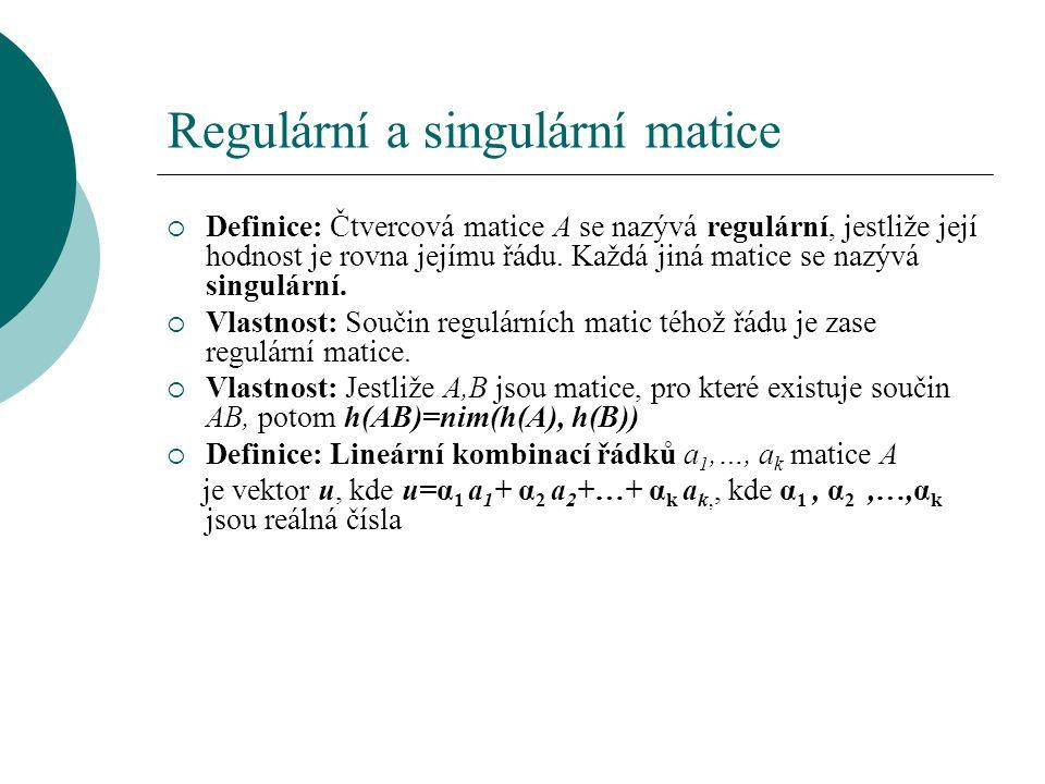 Regulární a singulární matice  Definice: Čtvercová matice A se nazývá regulární, jestliže její hodnost je rovna jejímu řádu.