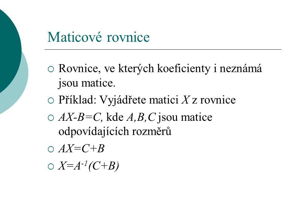 Maticové rovnice  Rovnice, ve kterých koeficienty i neznámá jsou matice.