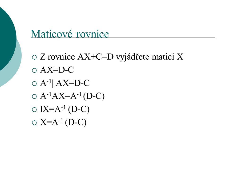 Maticové rovnice  Z rovnice AX+C=D vyjádřete matici X  AX=D-C  A -1 | AX=D-C  A -1 AX=A -1 (D-C)  IX=A -1 (D-C)  X=A -1 (D-C)