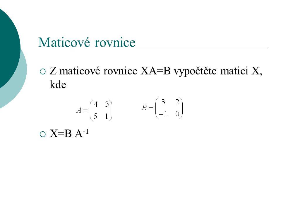 Maticové rovnice  Z maticové rovnice XA=B vypočtěte matici X, kde  X=B A -1
