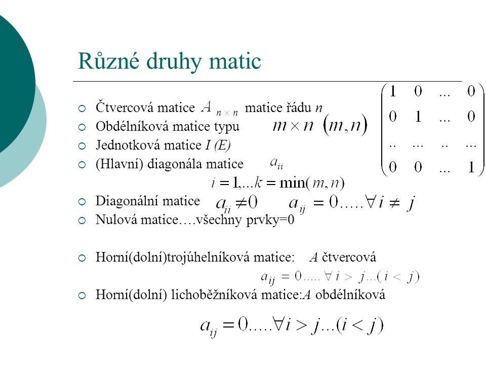 Různé druhy matic  Čtvercová matice matice řádu n  Obdélníková matice typu  Jednotková matice I (E)  (Hlavní) diagonála matice  Diagonální matice  Nulová matice….všechny prvky=0  Horní(dolní)trojúhelníková matice: A čtvercová  Horní(dolní) lichoběžníková matice:A obdélníková