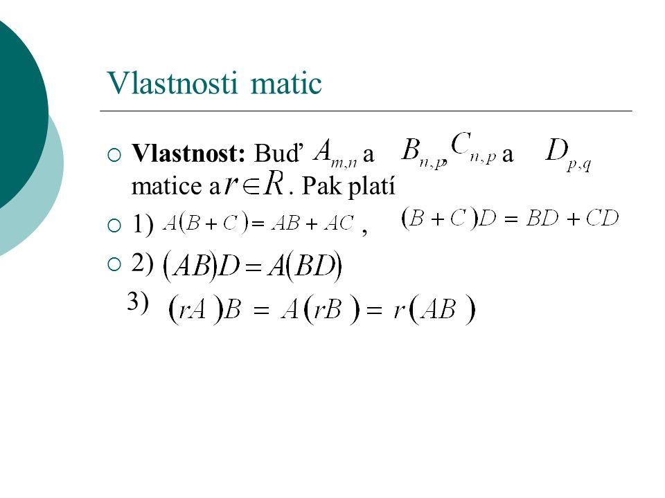 Vlastnosti matic  Vlastnost: Buď a, a matice a. Pak platí  1),  2) 3)
