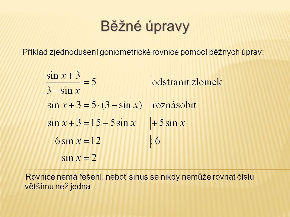 Běžné úpravy Příklad zjednodušení goniometrické rovnice pomocí běžných úprav: Rovnice nemá řešení, neboť sinus se nikdy nemůže rovnat číslu většímu než jedna.