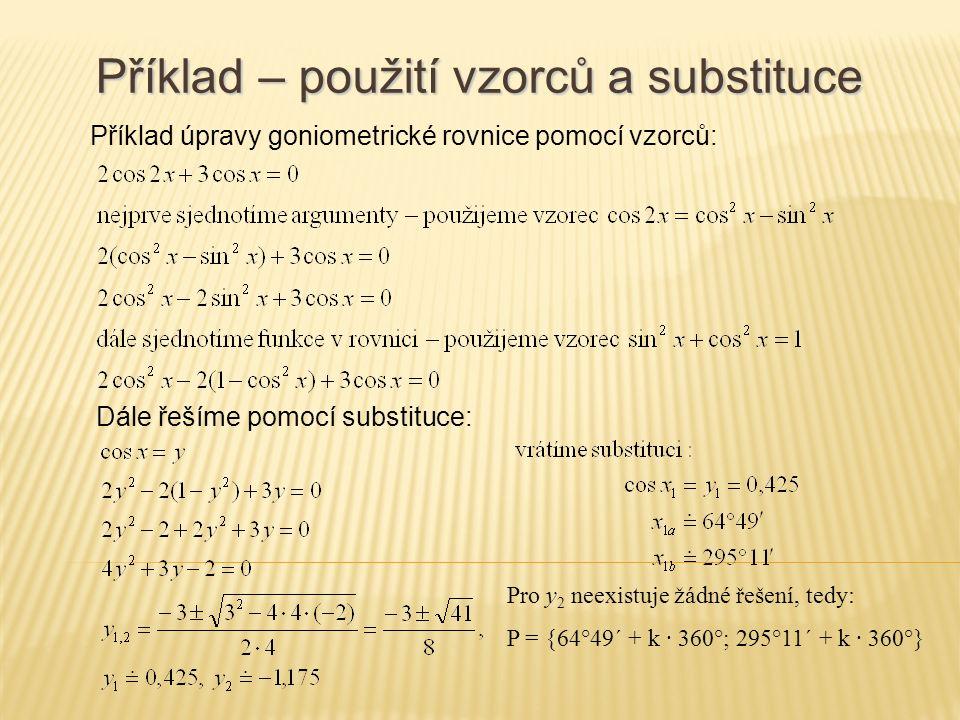 Příklad – použití vzorců a substituce Příklad úpravy goniometrické rovnice pomocí vzorců: Dále řešíme pomocí substituce: Pro y 2 neexistuje žádné řešení, tedy: P = {64°49´ + k · 360°; 295°11´ + k · 360°}