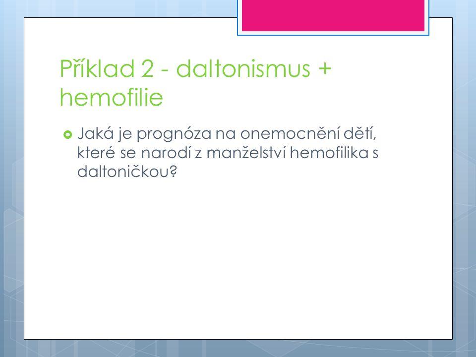 Příklad 2 - daltonismus + hemofilie  Jaká je prognóza na onemocnění dětí, které se narodí z manželství hemofilika s daltoničkou?