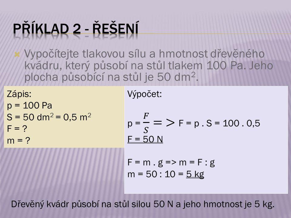 Zápis: p = 100 Pa S = 50 dm 2 = 0,5 m 2 F = ? m = ? Dřevěný kvádr působí na stůl silou 50 N a jeho hmotnost je 5 kg.