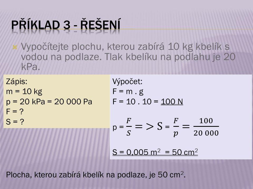 Zápis: m = 10 kg p = 20 kPa = 20 000 Pa F = ? S = ? Plocha, kterou zabírá kbelík na podlaze, je 50 cm 2.