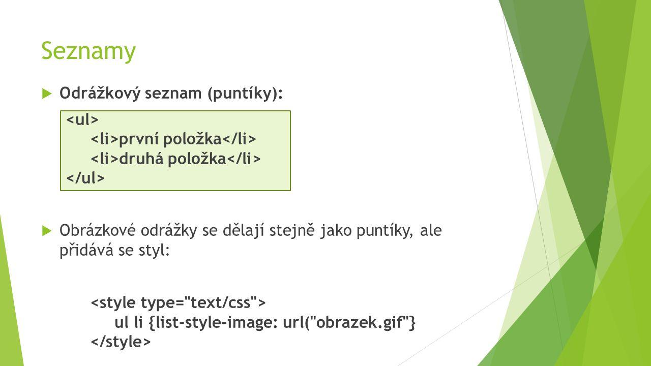 Seznamy  Odrážkový seznam (puntíky): první položka druhá položka  Obrázkové odrážky se dělají stejně jako puntíky, ale přidává se styl: ul li {list-