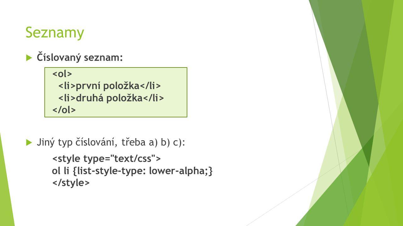Seznamy  Číslovaný seznam: první položka druhá položka  Jiný typ číslování, třeba a) b) c): ol li {list-style-type: lower-alpha;}