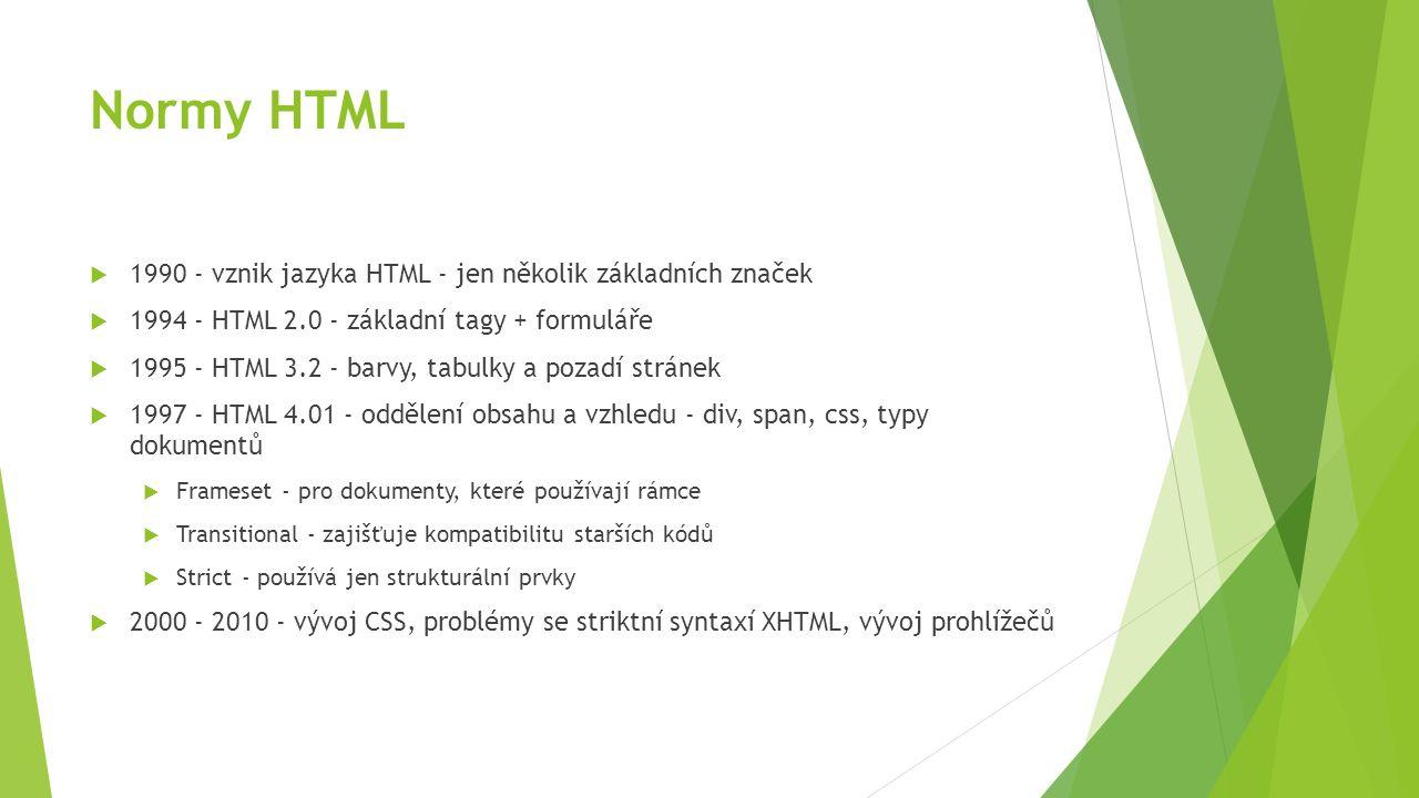 HTML 5  2011 - 2012 - současné završení vývoje HTML, CSS a prohlížečů, plná podpora standardu CSS3  dokumenty - zjednodušení specifikace typu dokumentu a kódování  struktura - nové strukturální tagy pro rozlišení částí dokumentu - header, nav, section, article, footer  multimédia - nové tagy video, audio, source, canvas (vektorová grafika)  formuláře - nové typy tagu input - date, time, number, range, url, search...