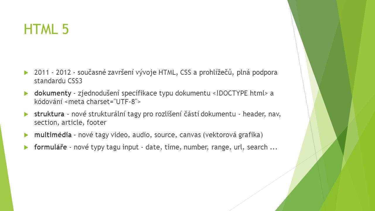 HTML 5  2011 - 2012 - současné završení vývoje HTML, CSS a prohlížečů, plná podpora standardu CSS3  dokumenty - zjednodušení specifikace typu dokume