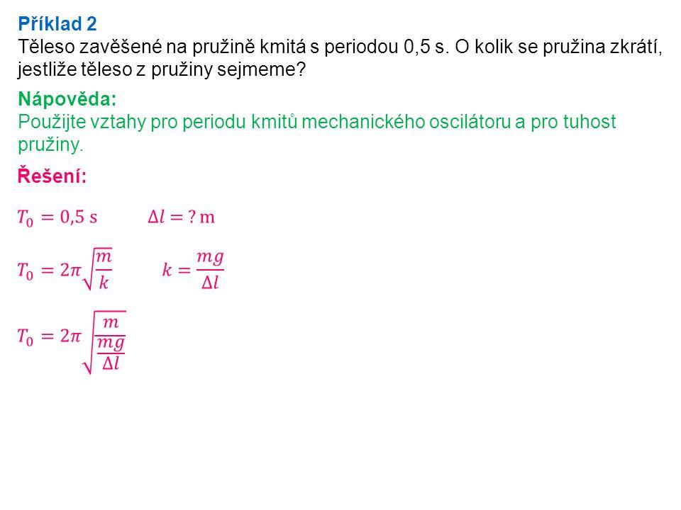Příklad 2 Těleso zavěšené na pružině kmitá s periodou 0,5 s.