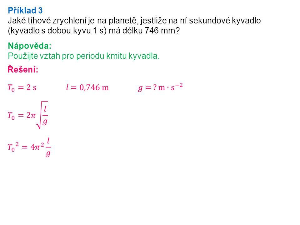 Příklad 3 Jaké tíhové zrychlení je na planetě, jestliže na ní sekundové kyvadlo (kyvadlo s dobou kyvu 1 s) má délku 746 mm.