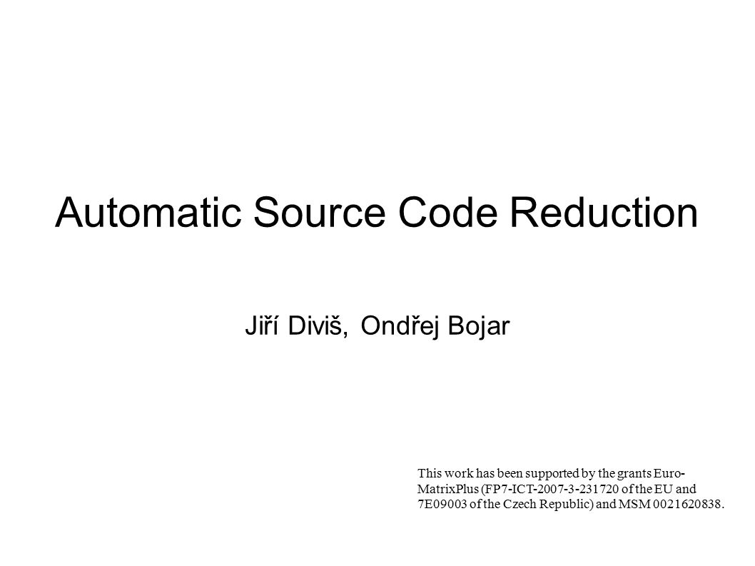 Automatic Source Code Reduction Jiří Diviš, Ondřej Bojar This work has been supported by the grants Euro- MatrixPlus (FP7-ICT-2007-3-231720 of the EU and 7E09003 of the Czech Republic) and MSM 0021620838.